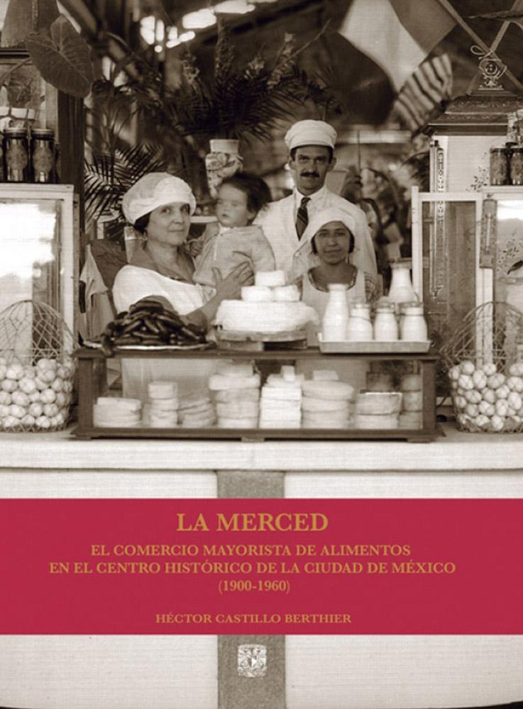 La Merced. El comercio mayorista de alimentos en el Centro Histórico de la Ciudad de México (1900-1960)
